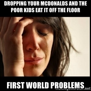 First World Problems - dropping your mcdonalds and the poor kids eat it off the floor First world problems
