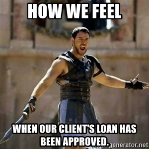 GLADIATOR - HOW WE FEEL WHEN OUR CLIENT'S LOAN HAS BEEN APPROVED.