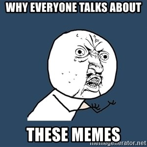 Y U No - Why everyone talks about these memes