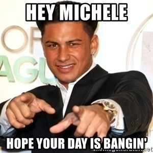 Pauly D Jersey Shore - Hey Michele  Hope your day is bangin'