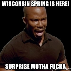 surprise motherfucker - Wisconsin Spring is here! Surprise mutha fucka