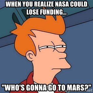 """Futurama Fry - When you realize NASA could lose funding... """"Who's gonna go to Mars?"""""""