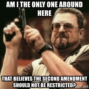 Walter Sobchak with gun - Am I the only one around here  That believes the Second Amendment should not be restricted?