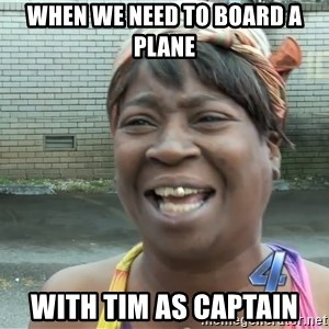 Ain`t nobody got time fot dat - when we need to board a plane with tim as captain