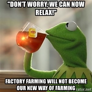 """Kermit The Frog Drinking Tea - """"Don't worry, we can now relax!"""" Factory Farming will not become our new way of farming"""