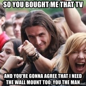 Ridiculously Photogenic Metalhead - so you bought me that tv and you're gonna agree that I need the wall mount too; YOU THE MAN