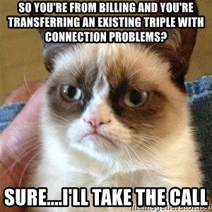 Grumpy Cat  - so you're from billing and you're transferring an existing triple with connection problems? sure....i'll take the call