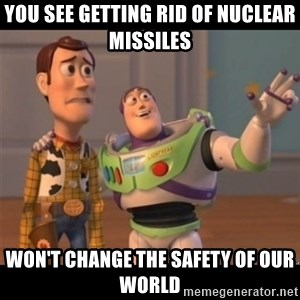 Buzz lightyear meme fixd - You see getting rid of nuclear missiles  won't change the safety of our world