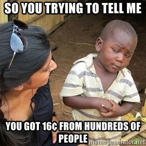 Skeptical 3rd World Kid - So You trying to tell me  You got 16¢ from hundreds of people