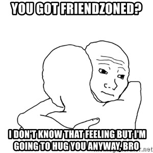 I know that feel bro blank - You got friendzoned?  I don't know that feeling but I'm going to hug you anyway, bro