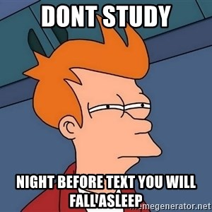 Futurama Fry - Dont study night before text you will fall asleep