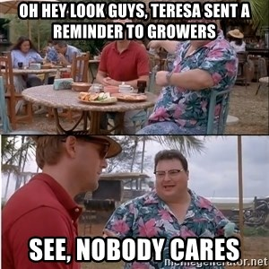See? Nobody Cares - Oh hey look guys, teresa sent a reminder to growers see, nobody cares