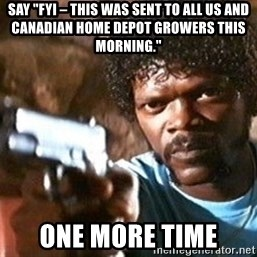 """Pulp Fiction - Say """"FYI – this was sent to all US and Canadian Home Depot growers this morning.""""  one more time"""