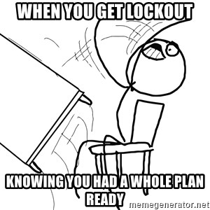 Desk Flip Rage Guy - when you get lockout knowing you had a whole plan ready