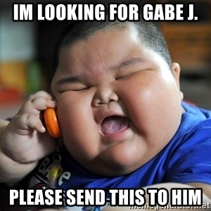 Fat Asian Kid - im looking for Gabe J. Please send this to him