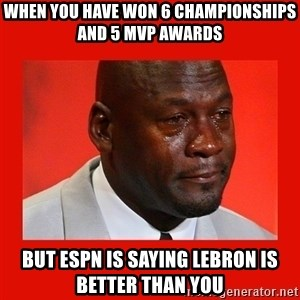 crying michael jordan - When you have won 6 championships and 5 MVP awards but ESPN is saying Lebron is better than you