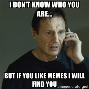 I don't know who you are... - I don't know who you are... but if you like memes I will find you