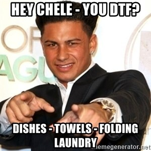 Pauly D Jersey Shore - Hey Chele - You DTF?  Dishes - Towels - Folding laundry