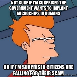Futurama Fry - Not sure if I'm surprised the government wants to implant microchips in humans OR if I'm surprised citizens are falling for their scam