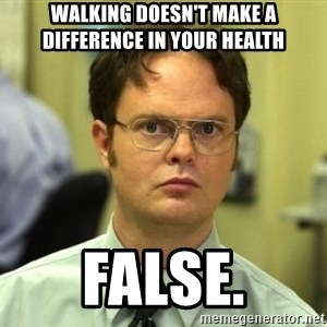 Dwight Meme - Walking doesn't make a difference in your health FALSE.
