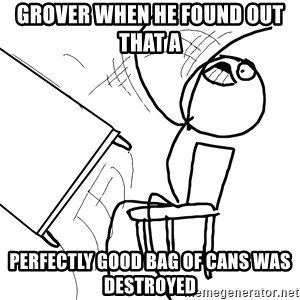 Desk Flip Rage Guy - Grover when he found out that a  Perfectly good bag of cans was destroyed