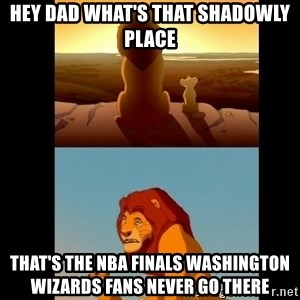 Lion King Shadowy Place - Hey Dad what's that shadowly place That's the Nba Finals Washington Wizards fans never go there