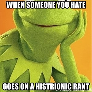 Kermit the frog - when someone you hate goes on a histrionic rant