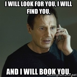 I don't know who you are... - I will look for you, I will find you,  and I will book you.