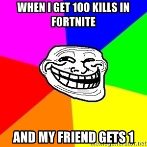 Trollface - WHEN I GET 100 KILLS IN FORTNITE AND MY FRIEND GETS 1