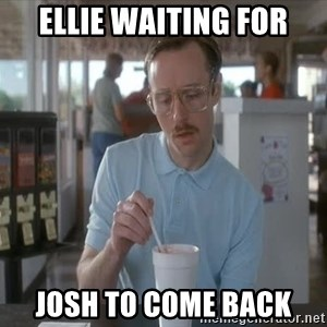 so i guess you could say things are getting pretty serious - ellie waiting for josh to come back
