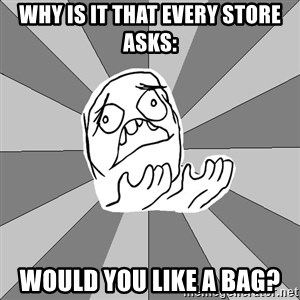 Whyyy??? - Why is it that every store asks: Would you like a bag?