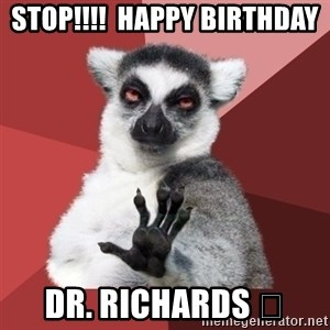 Chill Out Lemur - Stop!!!!  Happy Birthday Dr. Richards 😁