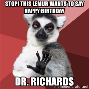 Chill Out Lemur - Stop! This lemur wants to say Happy Birthday Dr. Richards
