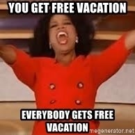 giving oprah - You get free vacation Everybody gets free vacation