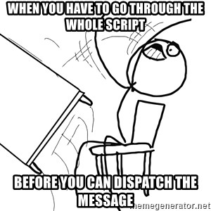 Desk Flip Rage Guy - When you have to go through the whole script BEFORE you can dispatch the message