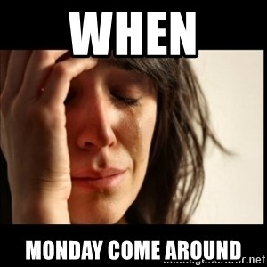 First World Problems - when  Monday come around