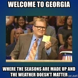 drew carey - Welcome to georgia Where the seasons are made up and the weather doesn't matter