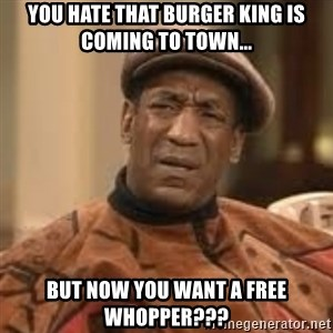 Confused Bill Cosby  - you hate that burger king is coming to town... but now you want a free whopper???