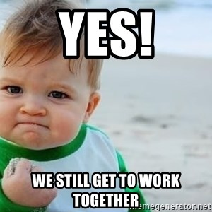 fist pump baby - yes! we still get to work together