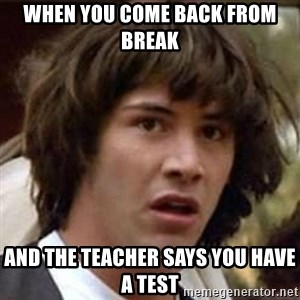 Conspiracy Keanu - when you come back from break and the teacher says you have a test