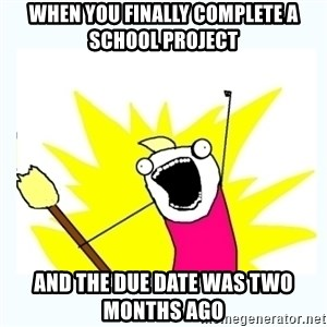 All the things - When You finally complete a school project And the due date was two months ago