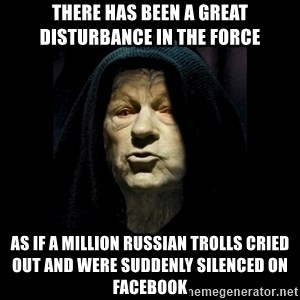 Emperor Paulpatine - There has been a great disturbance in the force As if a million Russian trolls cried out and were suddenly silenced on facebook