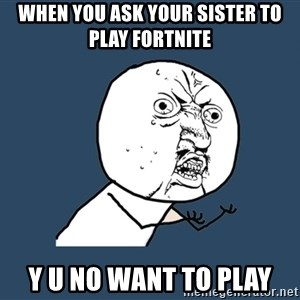 Y U No - when you ask your sister to play fortnite Y U NO want to play