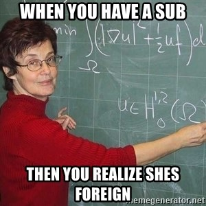 drunk Teacher - When you have a sub then you realize shes foreign