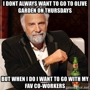 The Most Interesting Man In The World - I dont always want to go to Olive Garden on Thursdays But when i do i want to go with my fav Co-Workers