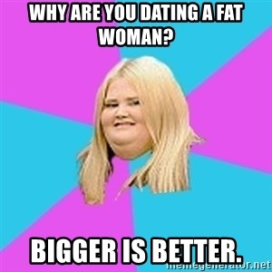 Fat Girl - Why are you dating a fat woman? Bigger is better.