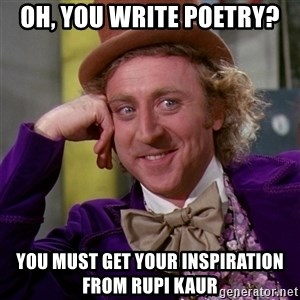 Willy Wonka - Oh, you write poetry? You must get your inspiration from Rupi Kaur