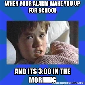 i see dead people - when your alarm wake you up for school and its 3:00 in the morning