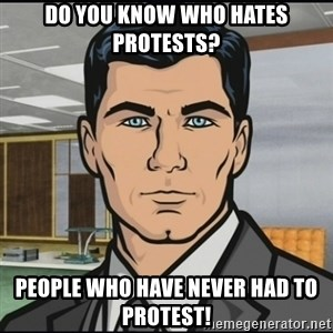 Archer - Do you know who hates  protests? People who have never had to protest!