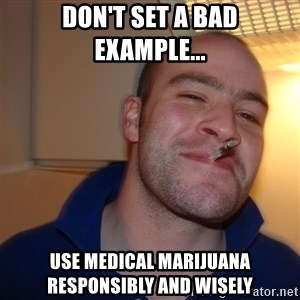 Good Guy Greg - Don't set a bad example... Use medical Marijuana responsibly and wisely